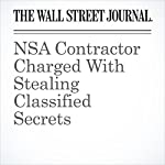 NSA Contractor Charged With Stealing Classified Secrets | Devlin Barrett,Damian Paletta