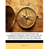 The Growth and Vicissitudes of Commerce: From B.C. 1500 to A.D. 1789. an Historical Narrative of the Industry and Intercourse of Civilised Nations