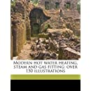 Modern hot water heating, steam and gas fitting; over 150 illustrations