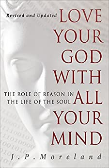 Love Your God with All Your Mind: The Role of Reason in the Life of the Soul by [Moreland, J.P.]
