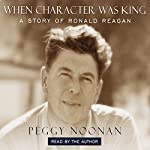 When Character Was King: A Story of Ronald Reagan | Peggy Noonan