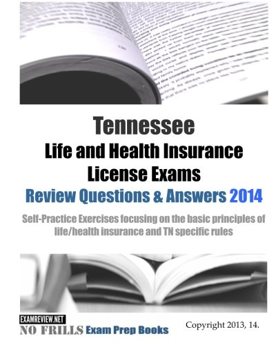 Download Tennessee Life and Health Insurance License Exams Review Questions & Answers 2014: Self-Practice Exercises focusing on the basic principles of life/health insurance and TN specific rules Pdf