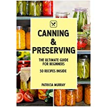 CANNING AND PRESERVING: The Ultimate Guide For Beginners (all about supplies, equipment + 50 easy step-by-step recipes for beginners and experienced users)