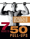 7 Weeks to 50 Pull-Ups: Strengthen and Sculpt Your Arms, Shoulders, Back, and Abs by Training to Do...
