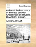 A View of the Importance of the Trade Between Great Britain and Russia by Anthony Brough, Anthony Brough, 1140676547