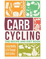 Carb Cycling: The Recipe And Diet Book - Living Healthy & Fit Through Carb Cycling