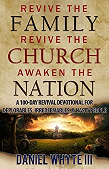 Revive the Family, Revive the Church, Awaken the Nation: A 100-Day Revival Devotional for Deplorables, Irredeemables, and Nasty People by [Whyte III, Daniel]