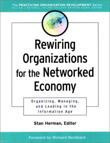 Rewiring Organizations for the Networked Economy: Organizing, Managing, and Leading in the Information Age (J-B O-D (Org
