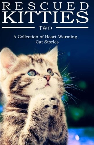 Download RESCUED KITTIES Two: A Collection of Heart-Warming Cat Stories (Volume 2) ebook