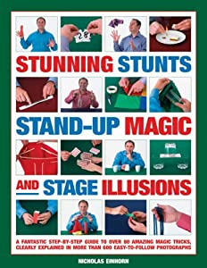 Stunning Stunts, Stand-up Magic and Stage Illusions: A fantastic step-by-step guide to over 80 amazing magic tricks, clearly explained in more than 600 easy-to-follow photographs
