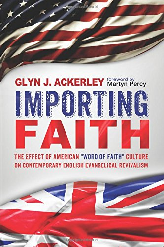 Download Importing Faith: The Effect of American ''Word of Faith'' Culture on Contemporary English Evangelical Revivalism pdf