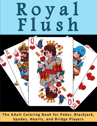 Royal Flush - The Adult Coloring Book for Poker, Blackjack, Spades, Hearts, and Bridge Players: A Relaxation, Meditation and Stress Relief Coloring ... for Card Players and Board Game Lovers)