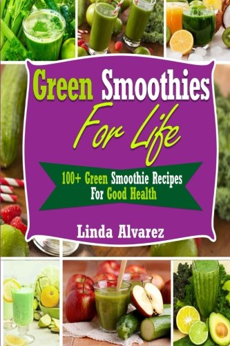 Green Smoothies For Life: 100+ Green Smoothie Recipes For Good Health