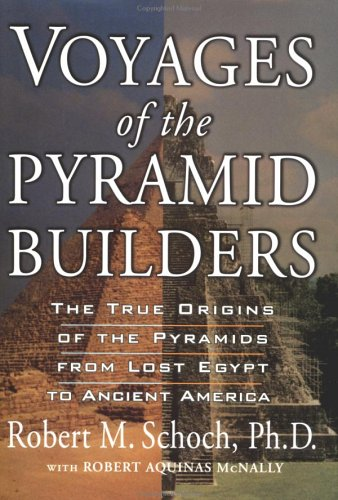 Voyages of the Pyramid Builders: The True Origins of the Pyramids from Lost Egypt to Ancient America (Builders Pyramid)