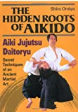 The Hidden Roots of Aikido: Aiki Jujutsu Daitoryu - Secret Techniques of an Ancient Martial Art