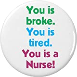 "you tired - You is broke You is tired You is a Nurse 2.25"" Large Button Pin Nursing Humor"
