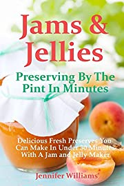Jams and Jellies: Preserving By The Pint In Minutes: Delicious Fresh Preserves You Can Make In Under 30 Minutes With A Jam and Jelly Maker