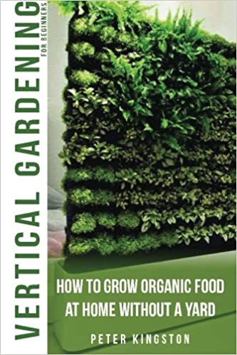 Vertical Gardening For Beginners: How To Grow Organic Food At Home Without  A Yard: Grow Unlimited Delicious Fruits, Vegetables, And Herbs In Your  Urban ...