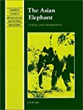 The Asian Elephant: Ecology and Management (Cambridge Studies in Applied Ecology and Resource Management)