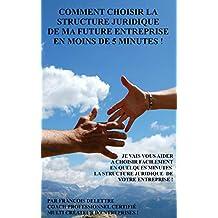 Comment choisir la structure juridique de ma future entreprise en moins de cinq minutes !: Je vais vous aider à choisir votre structure d'entreprise ... ... SARL, microentreprise .. (French Edition)