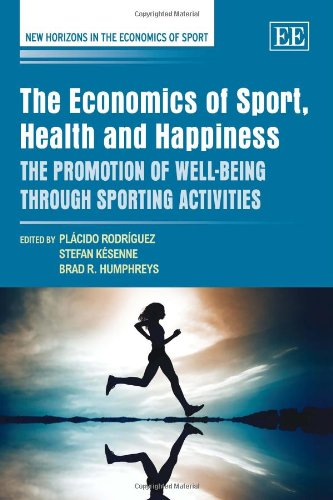 The Economics of Sport, Health and Happiness: The Promotion of Well-being through Sporting Activities (New Horizons in the Economics of Sport Series)
