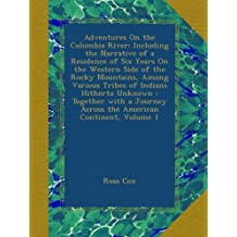 Adventures On the Columbia River: Including the Narrative of a Residence of Six Years On the Western Side of the Rocky Mountains, Among Various Tribes of Indians Hitherto Unknown : Together with a Journey Across the American Continent, Volume 1