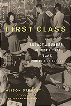 First Class: The Legacy of Dunbar, America's First Black Public High School by Stewart, Alison (August 1, 2015)