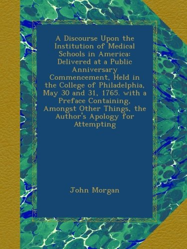 Download A Discourse Upon the Institution of Medical Schools in America: Delivered at a Public Anniversary Commencement, Held in the College of Philadelphia, ... Things, the Author's Apology for Attempting pdf epub