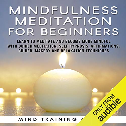 Mindfulness Meditation for Beginners: Learn to Meditate and Become More Mindful with Guided Meditation, Self Hypnosis, Affirmations, Guided Imagery and Relaxation Techniques (Guided Relaxation And Affirmations For Inner Peace)