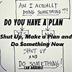 Do You Have a Plan? Shut Up, Make a Plan, and Do Something Now: Self Improvement & Habits, Volume 1 | Can Akdeniz