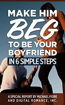 Make Him Beg To Be Your Boyfriend In 6 Simple Steps by [Fiore, Michael]