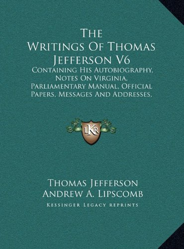 Read Online The Writings Of Thomas Jefferson V6: Containing His Autobiography, Notes On Virginia, Parliamentary Manual, Official Papers, Messages And Addresses, ... Official And Private (LARGE PRINT EDITION) ebook