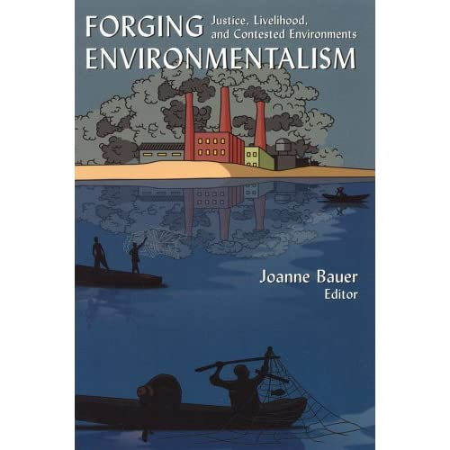 Forging Environmentalism: Justice, Livelihood And Contested Environments Joanne Bauer
