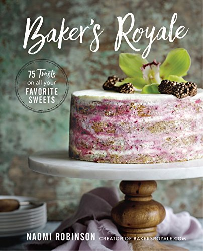 Baker's Royale: 75 Twists on All Your Favorite Sweets by Naomi Robinson
