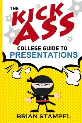 The Kick Ass College Guide to Presentations: Create Awesome Presentations, Speak Like a Pro, Rule th