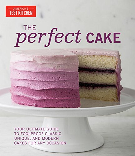 The Perfect Cake: Your Ultimate Guide to Foolproof Classic, Unique, and Modern Cakes for Any Occasion by The Editors at America's Test Kitchen