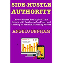 Side-Hustle Authority (How to Create My First Internet Side Income Source): Ways to Start an Online Marketing Business in 2018 with Freelancing on Fiverr and Creating an Affiliate Marketing Website