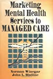 Marketing Mental Health Services in a Managed Care, Norman Winegar and John L. Bistline, 1560243619