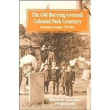 Old Burying Ground: Colonial Park Cemetery Savannah Georgia 1750-1853