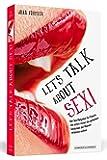 Let's Talk About Sex!: Der Sex-Ratgeber für Frauen, die schon immer die geheimen Gedanken der Männer erfahren wollten