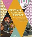 Devenir illustrateur jeunesse: Panorama de l'édition jeunesse - Techniques d'illustration - De l'illustration au livre - Se former.