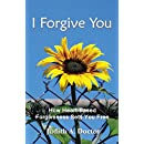 I Forgive You: How Heart-Based Forgiveness Sets You Free
