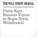 Putin Says Russian Forces to Begin Syria Withdrawal | Nathan Hodge,Nour Malas