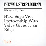 HTC Says Vive Partnership With Valve Gives It an Edge | Sarah E. Needleman