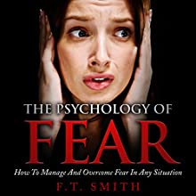 The Psychology of Fear: How to Manage and Overcome Fear in Any Situation Audiobook by F. T. Smith Narrated by Jim D. Johnston