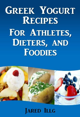 Greek Yogurt Recipes for Athletes, Dieters, and Foodies by Jared Illg