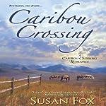 Caribou Crossing: A Caribou Crossing Romance   Susan Fox