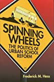 Spinning Wheels : The Politics of Urban School Reform, Hess, Frederick M., 0815736363
