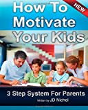 How to Motivate Your Kids - 3 Step System for Parents, J. Nichol, 1456558145