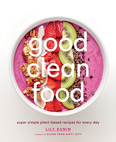 (Good Clean Food: Super Simple Plant-Based Recipes for Every Day)